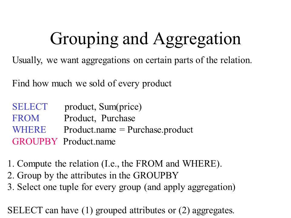 Grouping and Aggregation Usually, we want aggregations on certain parts of the relation.
