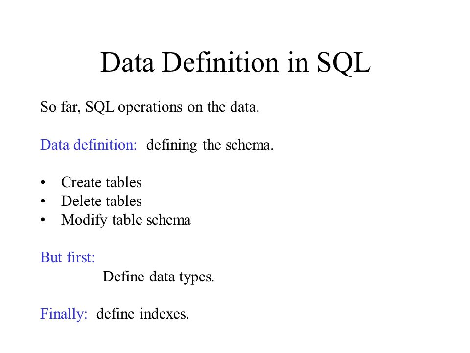 Data Definition in SQL So far, SQL operations on the data.
