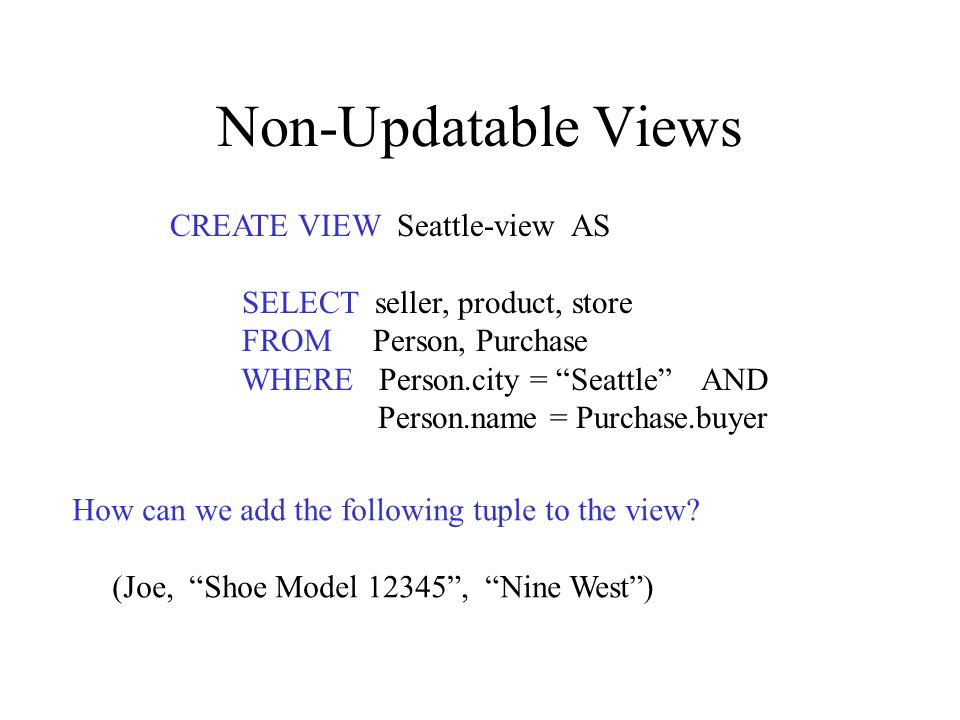 Non-Updatable Views CREATE VIEW Seattle-view AS SELECT seller, product, store FROM Person, Purchase WHERE Person.city = Seattle AND Person.name = Purchase.buyer How can we add the following tuple to the view.