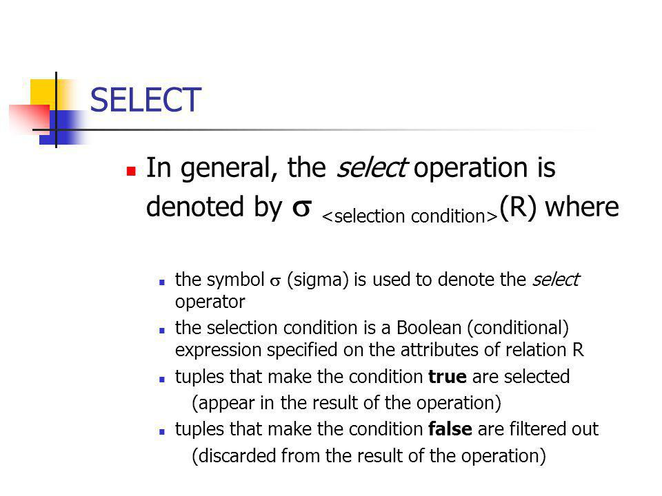 SELECT The Boolean expression specified in is made up of a number of clauses of the form: or Where is the name of an attribute of R, id normally one of the operations {=,>,>=,<,<=,!=} Clauses can be arbitrarily connected by the Boolean operators and, or and not