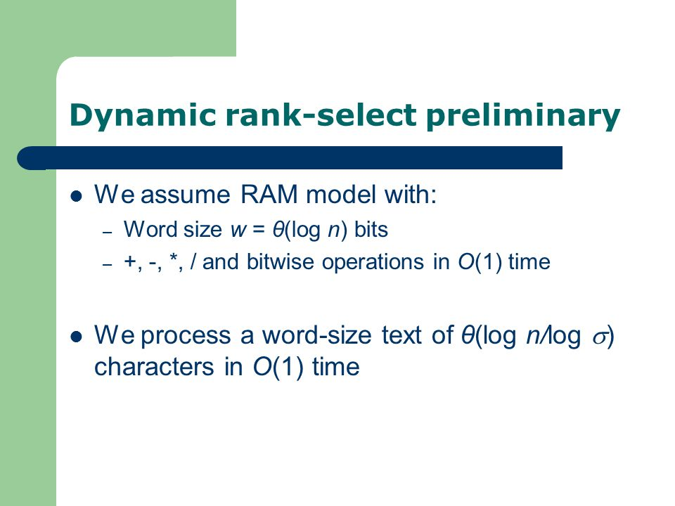 Dynamic rank-select preliminary We assume RAM model with: – Word size w = θ(log n) bits – +, -, *, / and bitwise operations in O(1) time We process a word-size text of θ(log n/log  ) characters in O(1) time