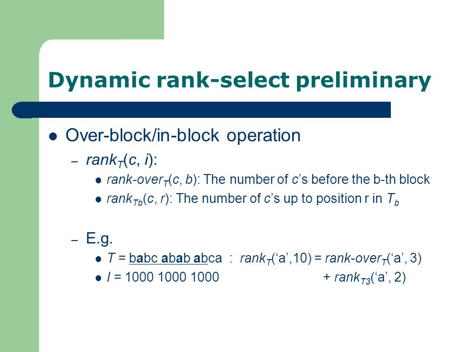 Dynamic rank-select preliminary Over-block/in-block operation – rank T (c, i): rank-over T (c, b): The number of c's before the b-th block rank Tb (c, r): The number of c's up to position r in T b – E.g.