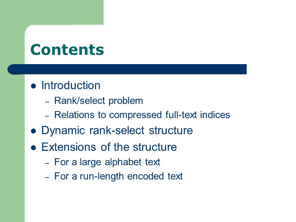 Contents Introduction – Rank/select problem – Relations to compressed full-text indices Dynamic rank-select structure Extensions of the structure – For a large alphabet text – For a run-length encoded text