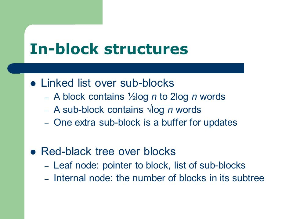 In-block structures Linked list over sub-blocks – A block contains ½log n to 2log n words – A sub-block contains √log n words – One extra sub-block is a buffer for updates Red-black tree over blocks – Leaf node: pointer to block, list of sub-blocks – Internal node: the number of blocks in its subtree