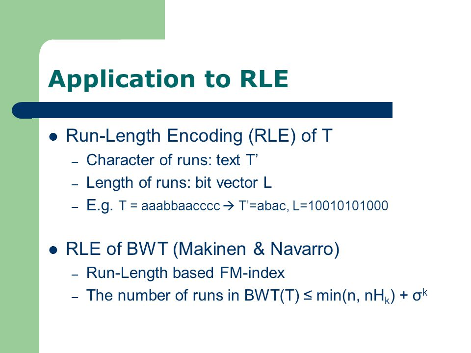 Application to RLE Run-Length Encoding (RLE) of T – Character of runs: text T' – Length of runs: bit vector L – E.g.