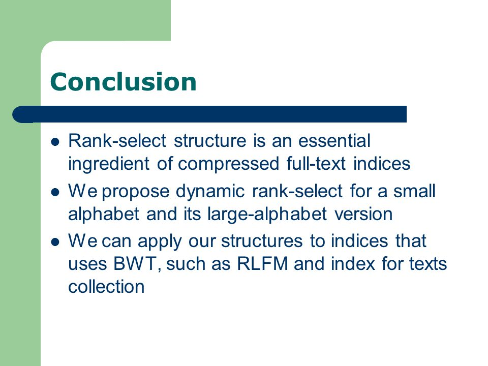 Conclusion Rank-select structure is an essential ingredient of compressed full-text indices We propose dynamic rank-select for a small alphabet and its large-alphabet version We can apply our structures to indices that uses BWT, such as RLFM and index for texts collection