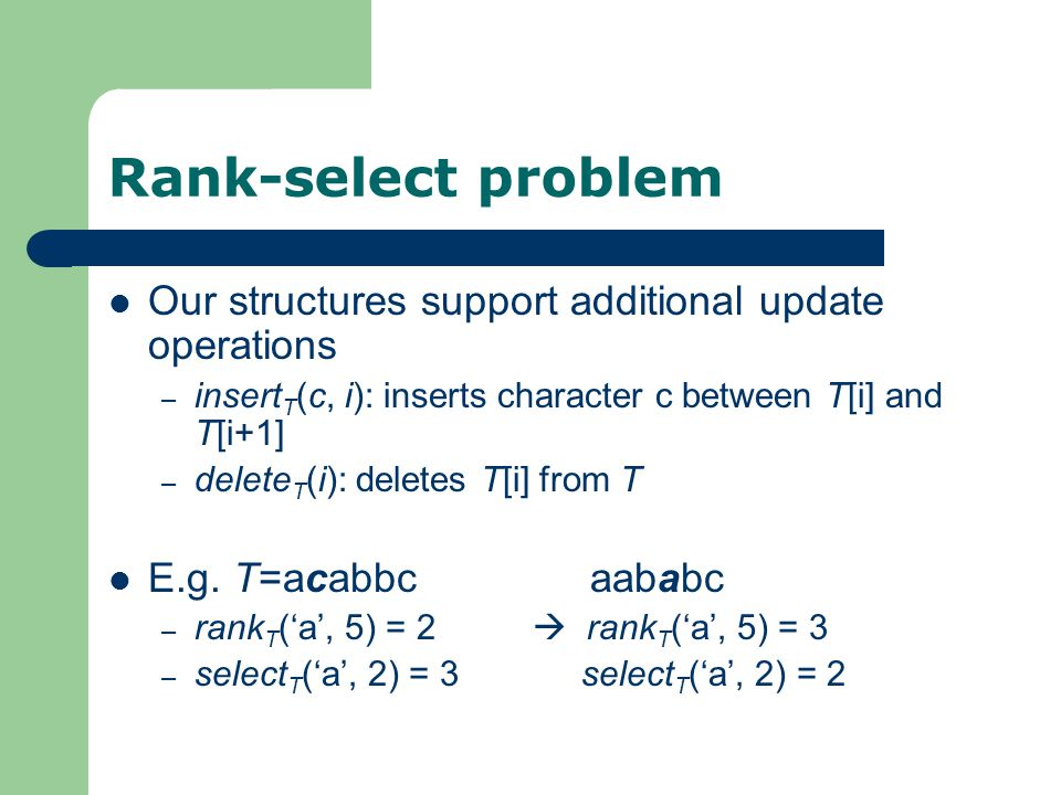 Rank-select problem Our structures support additional update operations – insert T (c, i): inserts character c between T[i] and T[i+1] – delete T (i): deletes T[i] from T E.g.