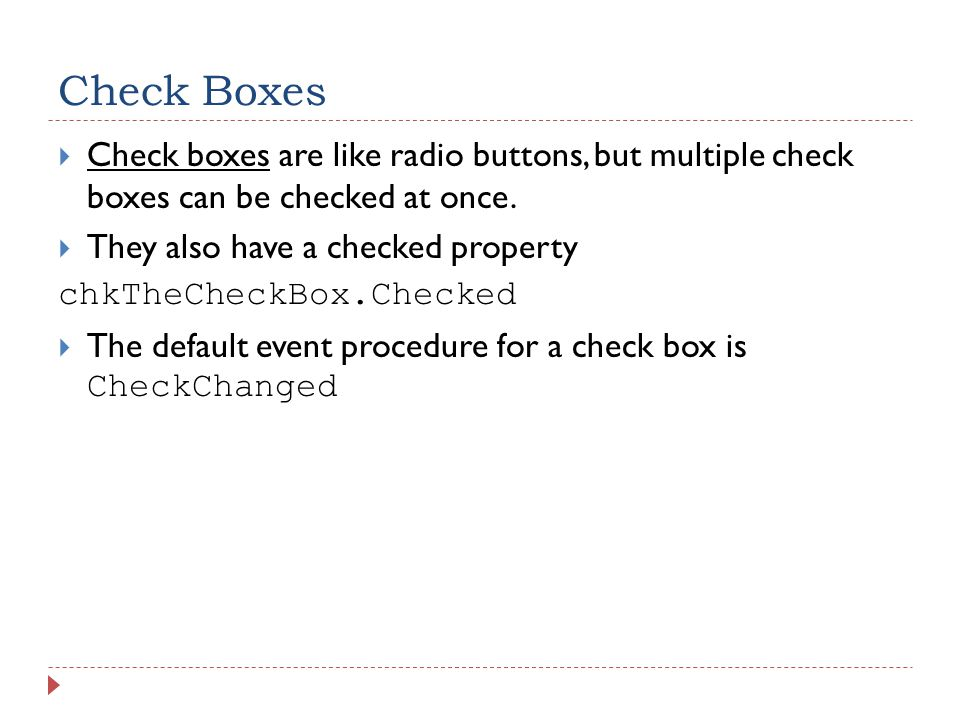 Check Boxes  Check boxes are like radio buttons, but multiple check boxes can be checked at once.