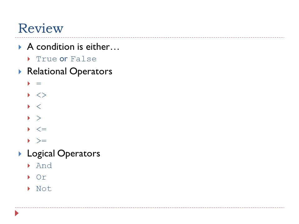 Review  A condition is either…  True or False  Relational Operators ==  <> << >>  <=  >=  Logical Operators  And  Or  Not