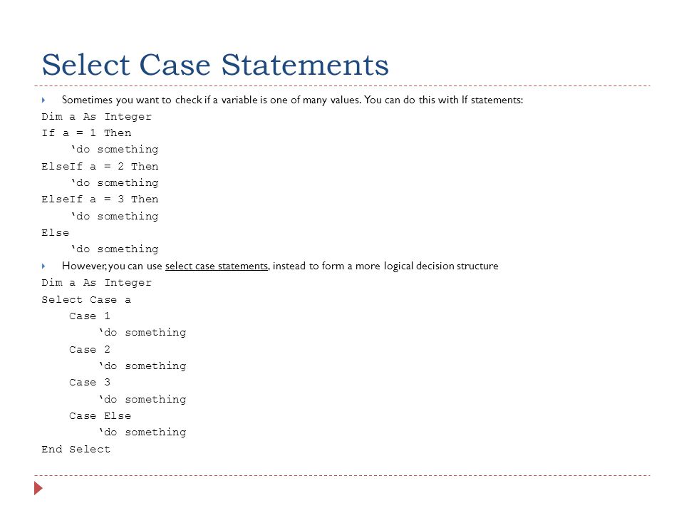 Select Case Statements  Sometimes you want to check if a variable is one of many values.