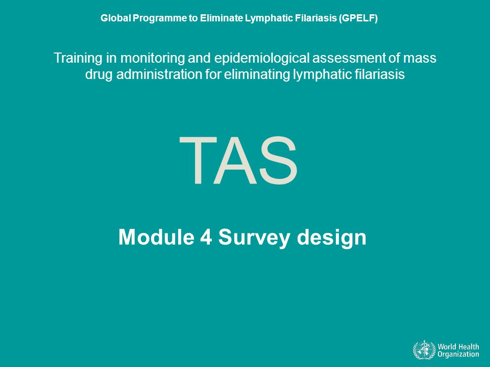 Module 4 Survey design TAS Global Programme to Eliminate Lymphatic Filariasis (GPELF) Training in monitoring and epidemiological assessment of mass dr
