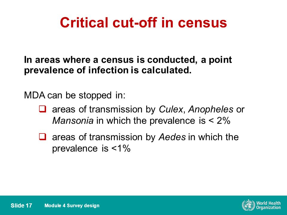 Module 4 Survey design Critical cut-off in census Slide 17 In areas where a census is conducted, a point prevalence of infection is calculated. MDA ca