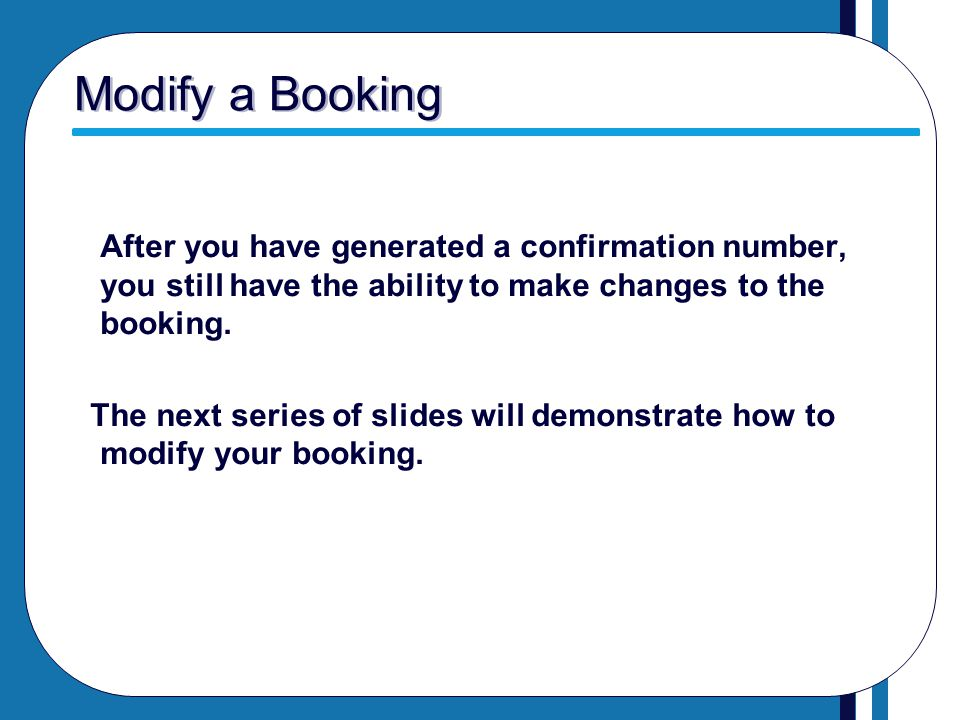 Modify a Booking After you have generated a confirmation number, you still have the ability to make changes to the booking. The next series of slides