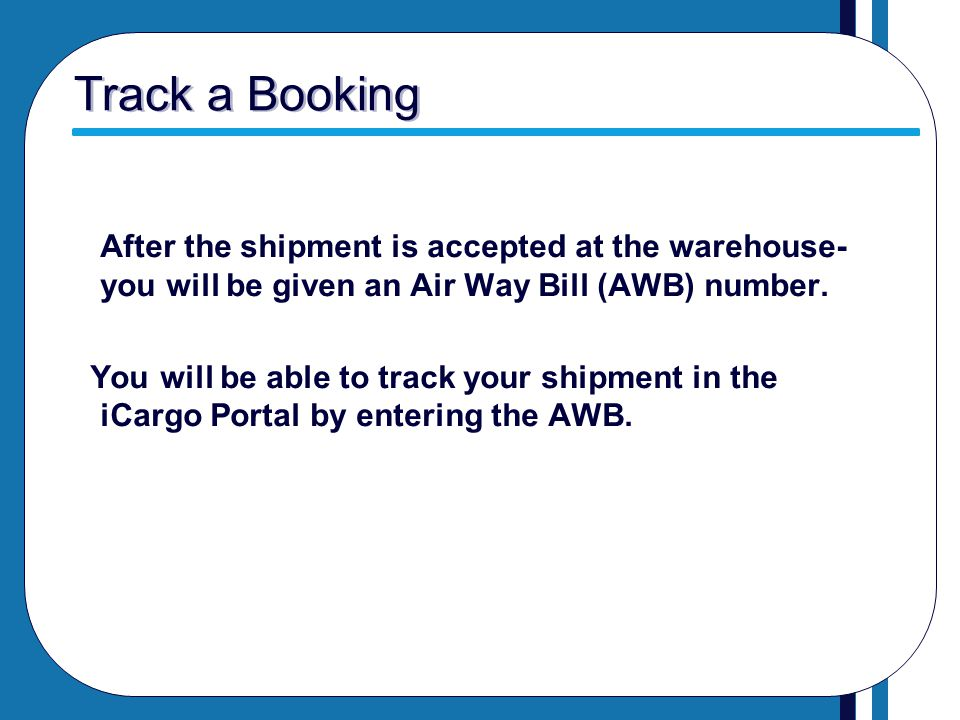 Track a Booking After the shipment is accepted at the warehouse- you will be given an Air Way Bill (AWB) number. You will be able to track your shipme