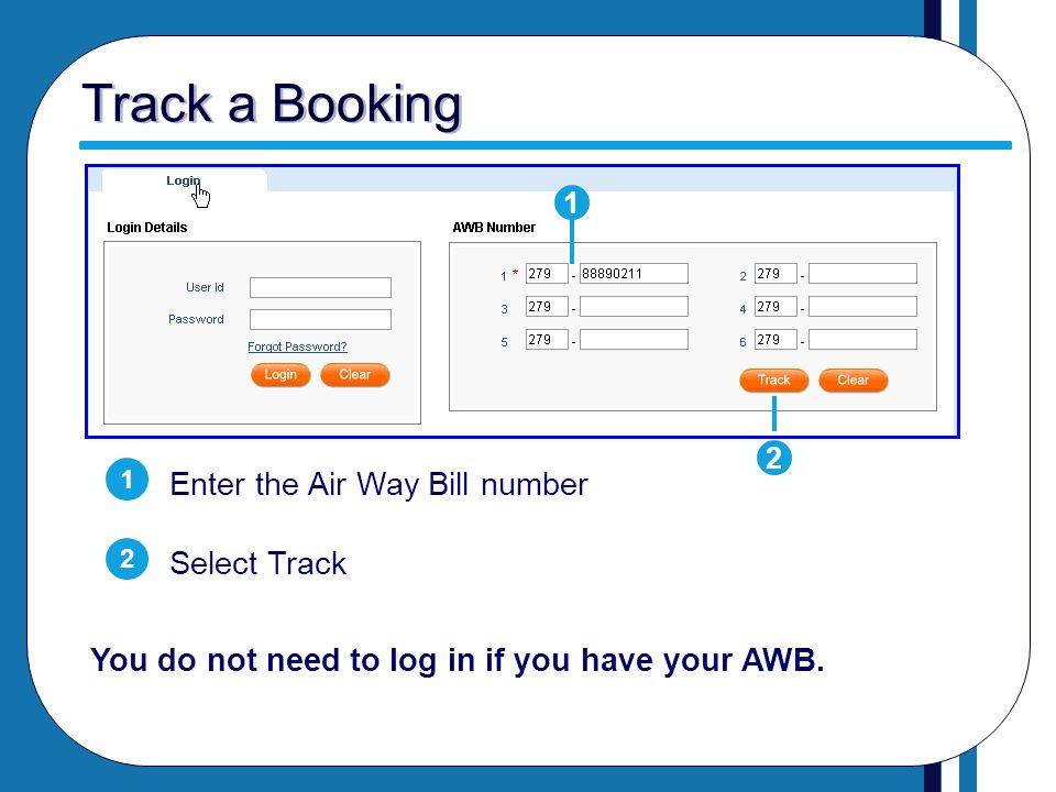 Track a Booking Enter the Air Way Bill number Select Track 1 2 1 2 You do not need to log in if you have your AWB.