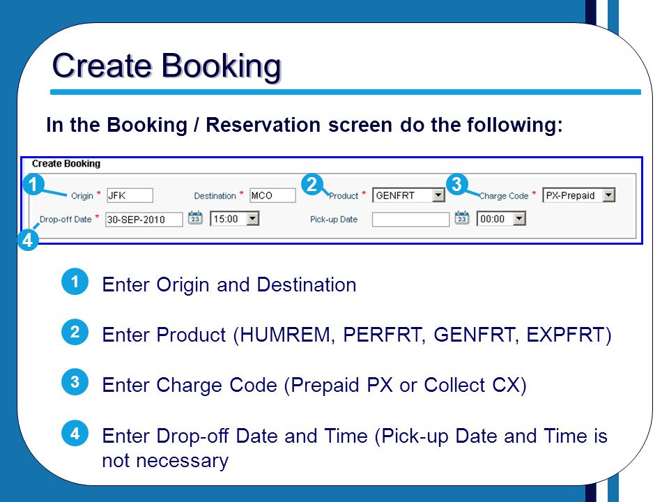 Create Booking Enter Origin and Destination Enter Product (HUMREM, PERFRT, GENFRT, EXPFRT) Enter Charge Code (Prepaid PX or Collect CX) Enter Drop-off