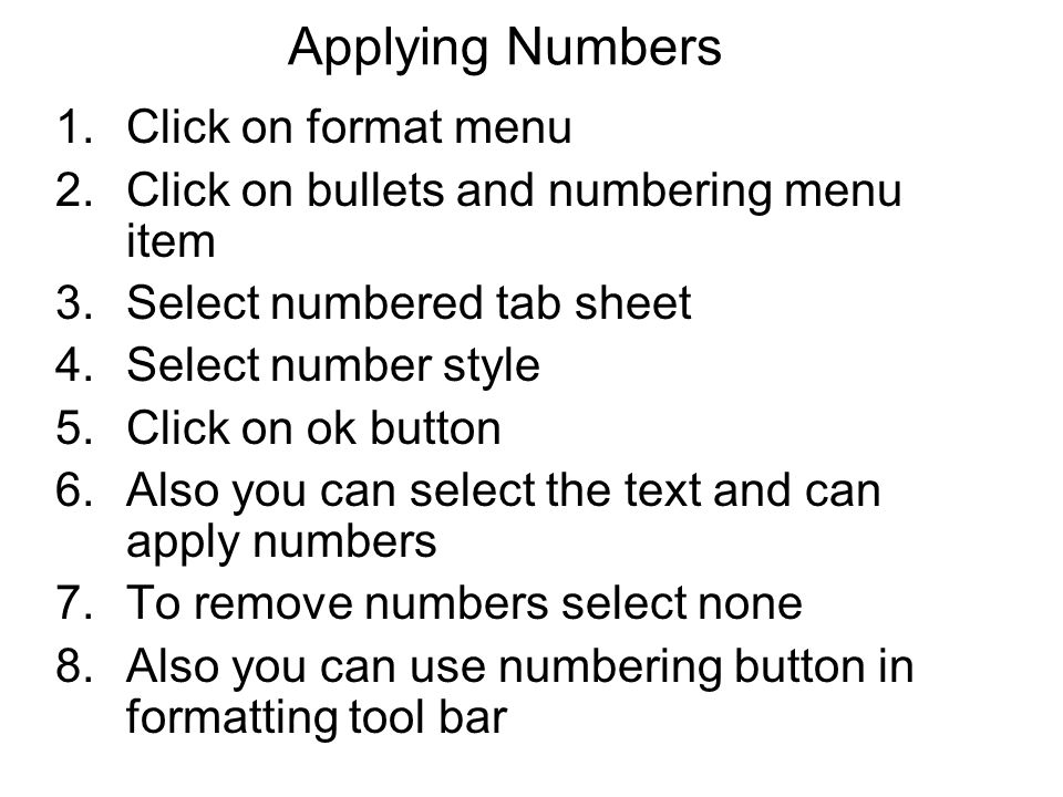 Applying Numbers 1.Click on format menu 2.Click on bullets and numbering menu item 3.Select numbered tab sheet 4.Select number style 5.Click on ok but