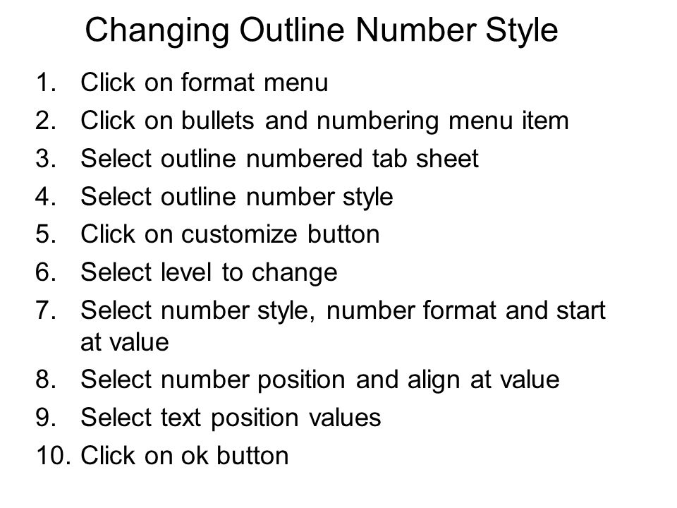 Changing Outline Number Style 1.Click on format menu 2.Click on bullets and numbering menu item 3.Select outline numbered tab sheet 4.Select outline n
