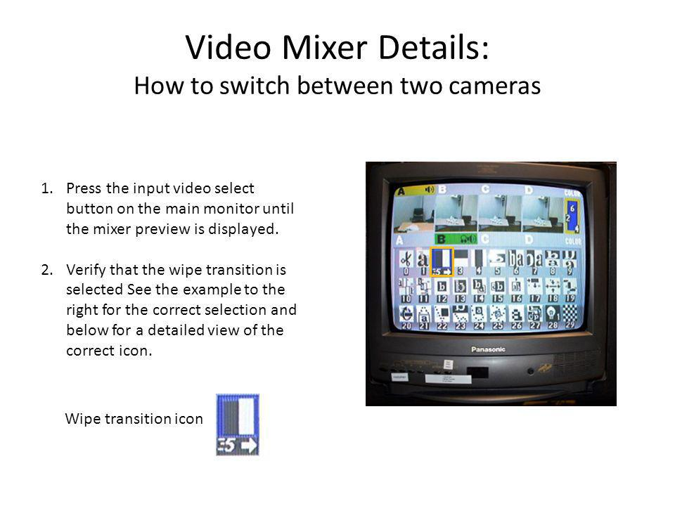 Video Mixer Details: How to switch between two cameras 1.Press the input video select button on the main monitor until the mixer preview is displayed.