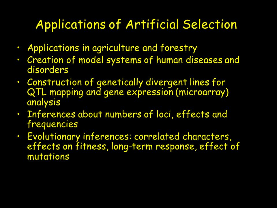 Applications of Artificial Selection Applications in agriculture and forestry Creation of model systems of human diseases and disorders Construction o