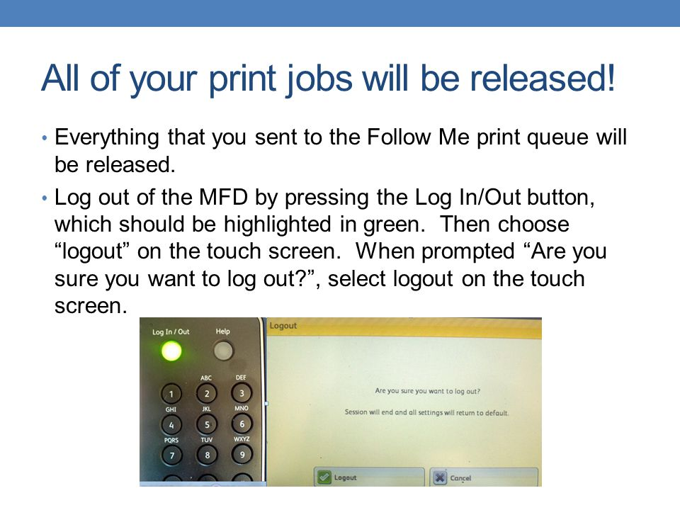All of your print jobs will be released! Everything that you sent to the Follow Me print queue will be released. Log out of the MFD by pressing the Lo