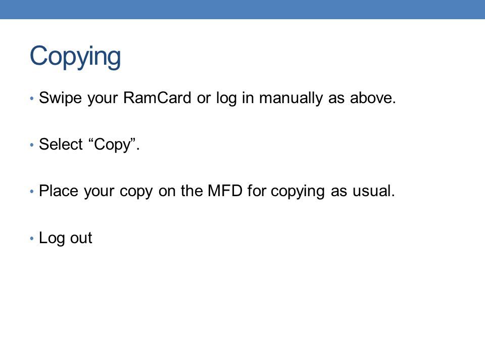 """Copying Swipe your RamCard or log in manually as above. Select """"Copy"""". Place your copy on the MFD for copying as usual. Log out"""