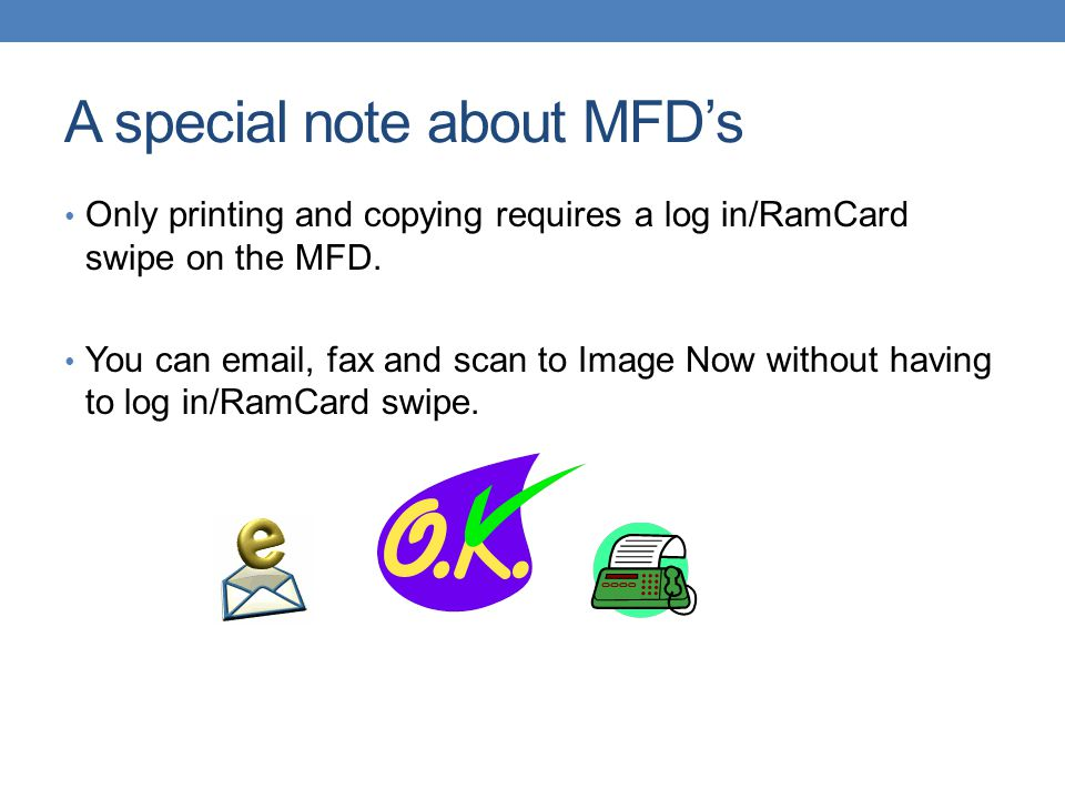 A special note about MFD's Only printing and copying requires a log in/RamCard swipe on the MFD. You can email, fax and scan to Image Now without havi