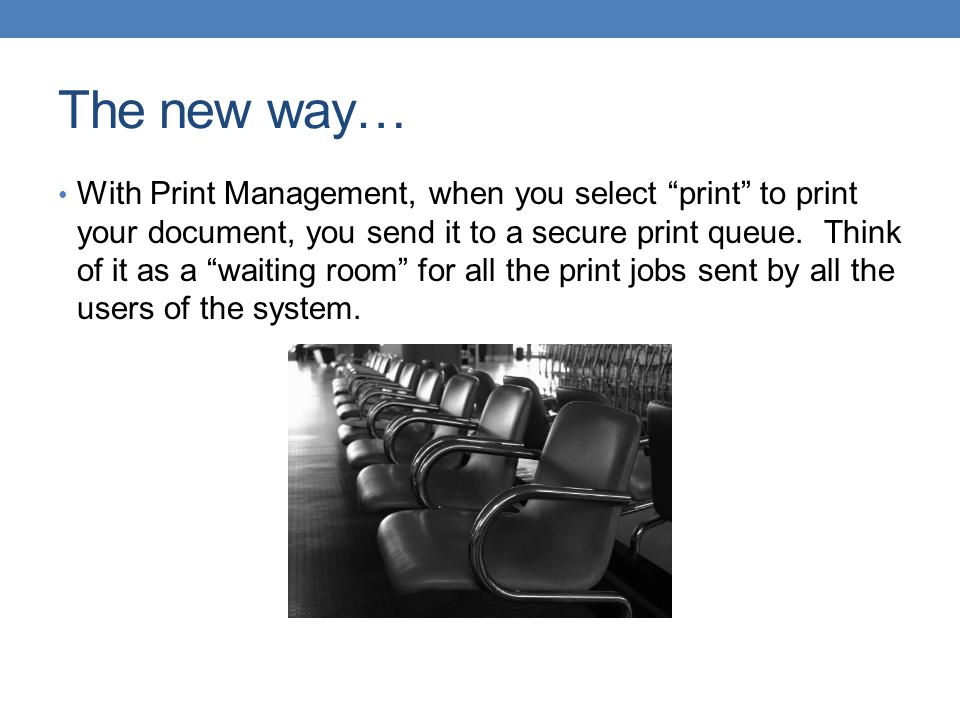"""The new way… With Print Management, when you select """"print"""" to print your document, you send it to a secure print queue. Think of it as a """"waiting roo"""