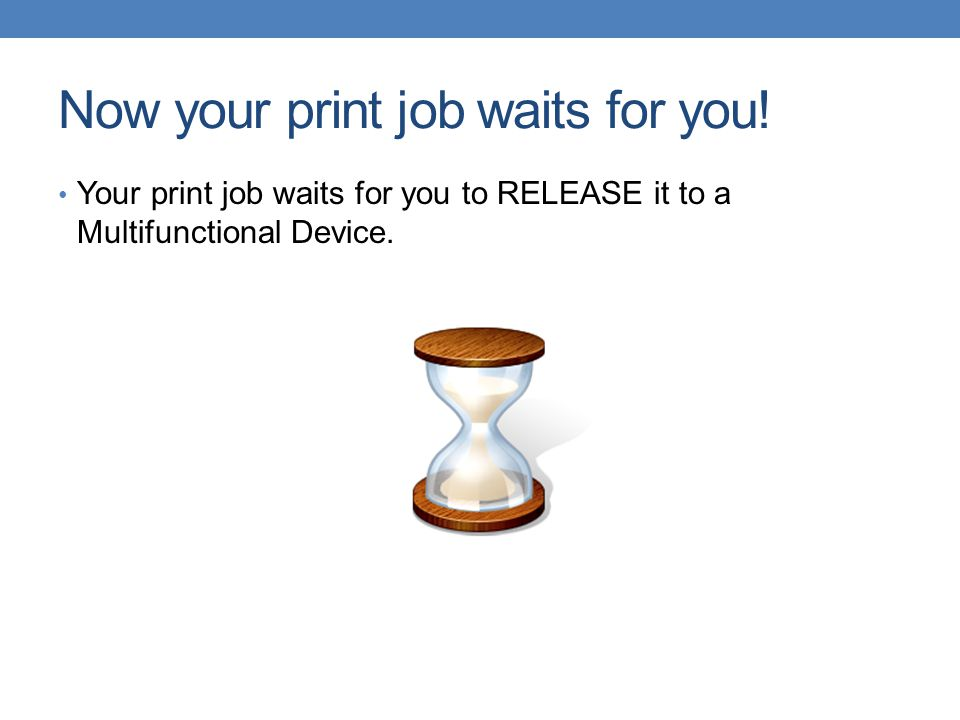 Now your print job waits for you! Your print job waits for you to RELEASE it to a Multifunctional Device.