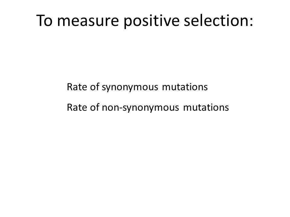 Rate of synonymous mutations Rate of non-synonymous mutations To measure positive selection:
