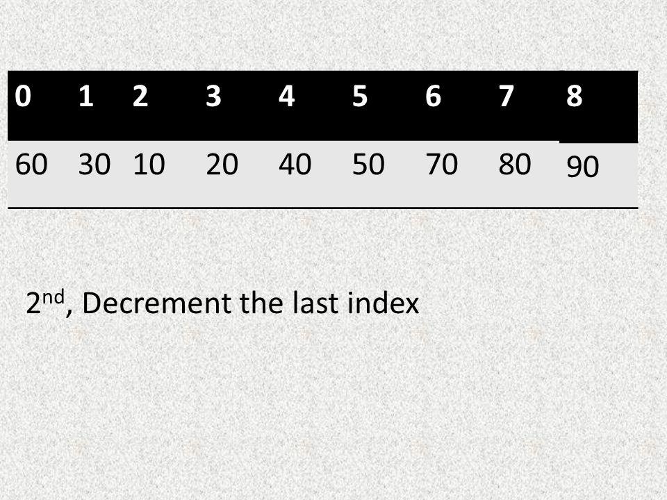 01234567 6030102040507080 8 90 2 nd, Decrement the last index