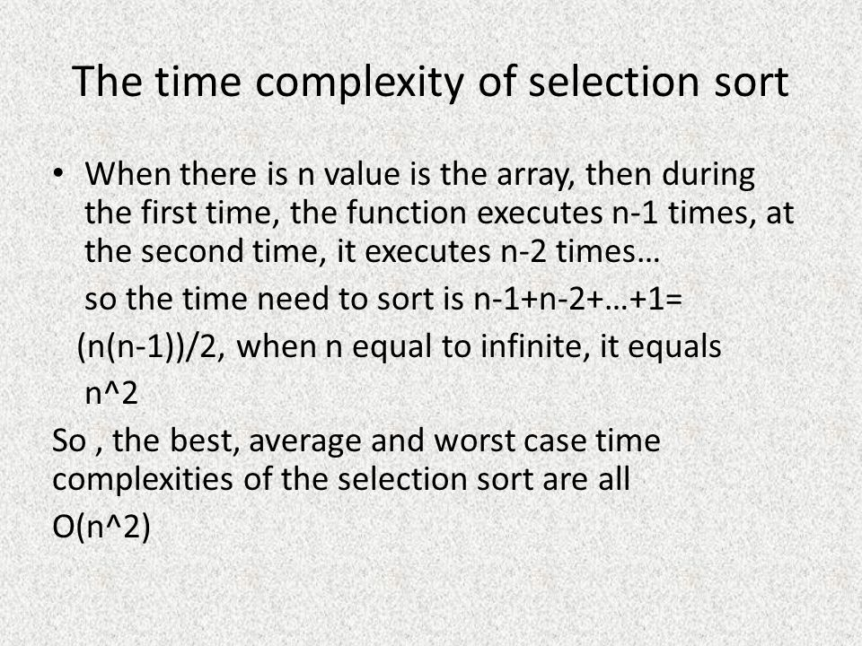 The time complexity of selection sort When there is n value is the array, then during the first time, the function executes n-1 times, at the second time, it executes n-2 times… so the time need to sort is n-1+n-2+…+1= (n(n-1))/2, when n equal to infinite, it equals n^2 So, the best, average and worst case time complexities of the selection sort are all O(n^2)