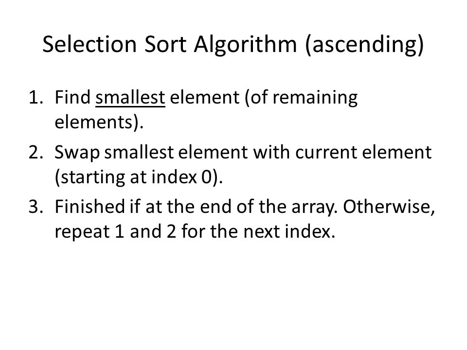Selection Sort Example(ascending) 70 75 89 61 37 – Smallest is 37 – Swap with index 0 37 75 89 61 70 – Smallest is 61 – Swap with index 1 37 61 89 75 70 – Smallest is 70 – Swap with index 2 37 61 70 75 89 – Smallest is 75 – Swap with index 3 Swap with itself 37 61 70 75 89 – Don't need to do last element because there's only one left 37 61 70 75 89