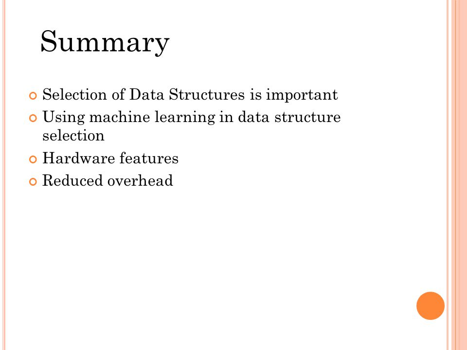 Selection of Data Structures is important Using machine learning in data structure selection Hardware features Reduced overhead Summary