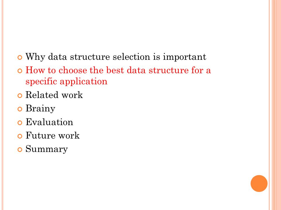 Why data structure selection is important How to choose the best data structure for a specific application Related work Brainy Evaluation Future work Summary