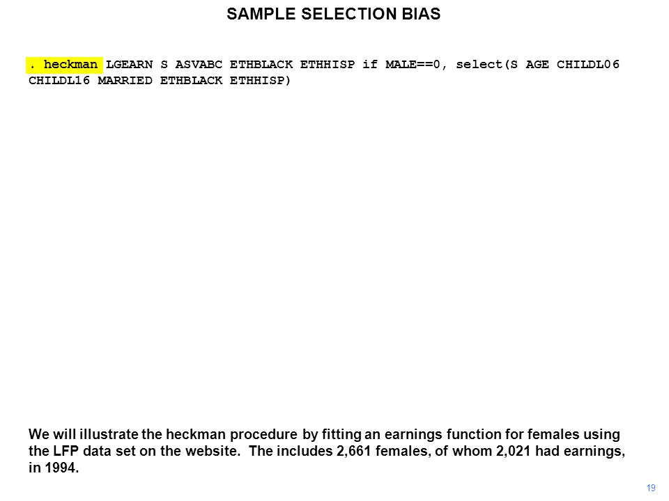 SAMPLE SELECTION BIAS. heckman LGEARN S ASVABC ETHBLACK ETHHISP if MALE==0, select(S AGE CHILDL06 CHILDL16 MARRIED ETHBLACK ETHHISP) We will illustrat