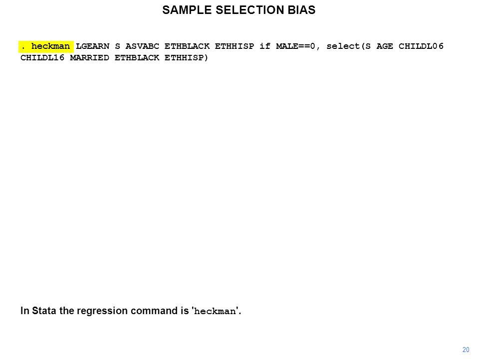 SAMPLE SELECTION BIAS. heckman LGEARN S ASVABC ETHBLACK ETHHISP if MALE==0, select(S AGE CHILDL06 CHILDL16 MARRIED ETHBLACK ETHHISP) In Stata the regr