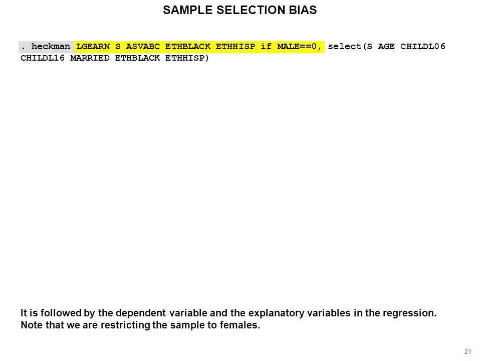 SAMPLE SELECTION BIAS. heckman LGEARN S ASVABC ETHBLACK ETHHISP if MALE==0, select(S AGE CHILDL06 CHILDL16 MARRIED ETHBLACK ETHHISP) It is followed by