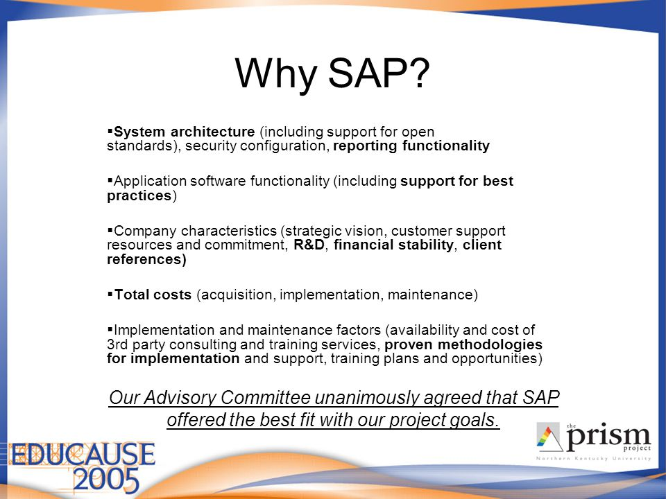 Why SAP?  System architecture (including support for open standards), security configuration, reporting functionality  Application software function