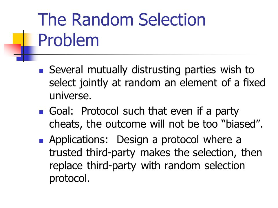 The Random Selection Problem Several mutually distrusting parties wish to select jointly at random an element of a fixed universe. Goal: Protocol such
