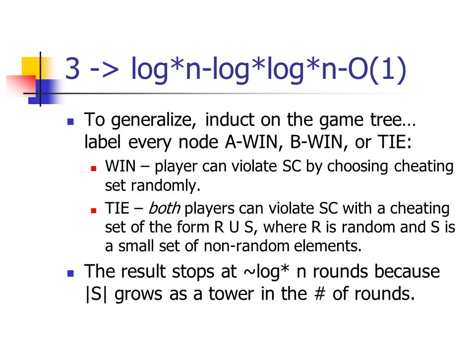 3 -> log*n-log*log*n-O(1) To generalize, induct on the game tree… label every node A-WIN, B-WIN, or TIE: WIN – player can violate SC by choosing cheating set randomly.