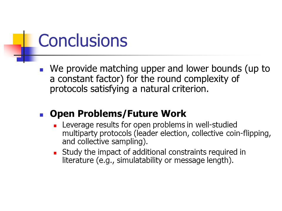 Conclusions We provide matching upper and lower bounds (up to a constant factor) for the round complexity of protocols satisfying a natural criterion.