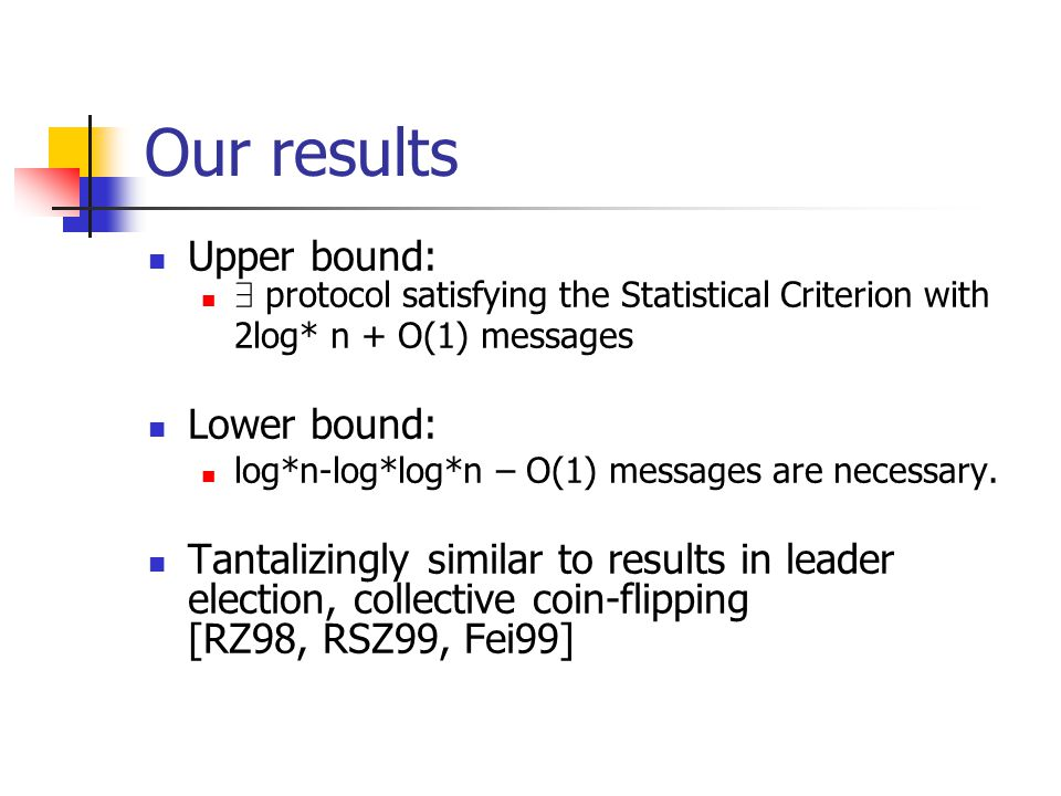 Our results Upper bound: 9 protocol satisfying the Statistical Criterion with 2log* n + O(1) messages Lower bound: log*n-log*log*n – O(1) messages are