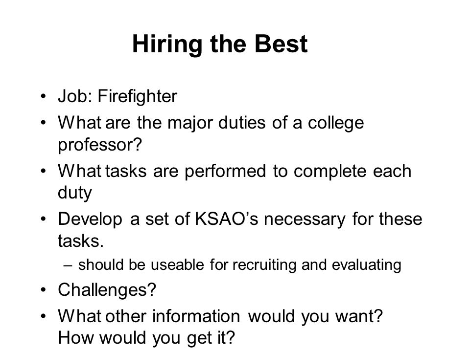 Hiring the Best Job: Firefighter What are the major duties of a college professor? What tasks are performed to complete each duty Develop a set of KSA