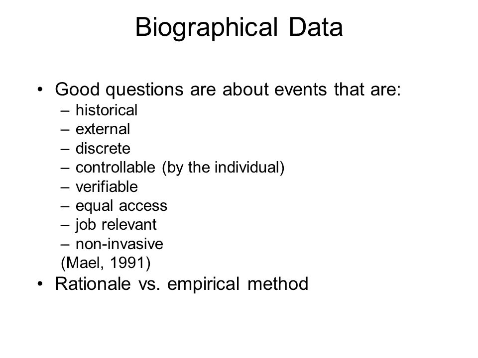 Biographical Data Good questions are about events that are: –historical –external –discrete –controllable (by the individual) –verifiable –equal acces