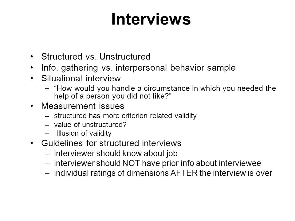 "Interviews Structured vs. Unstructured Info. gathering vs. interpersonal behavior sample Situational interview –""How would you handle a circumstance i"