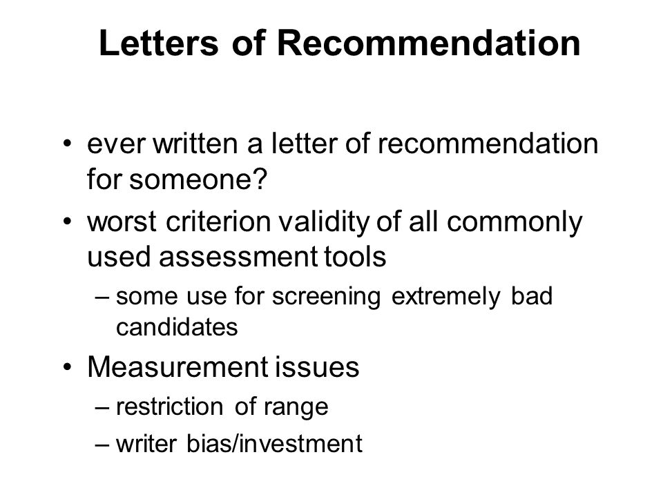 Letters of Recommendation ever written a letter of recommendation for someone? worst criterion validity of all commonly used assessment tools –some us