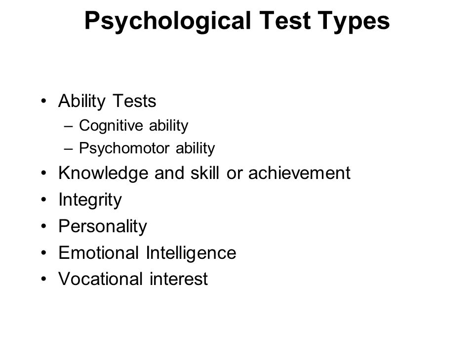 Psychological Test Types Ability Tests –Cognitive ability –Psychomotor ability Knowledge and skill or achievement Integrity Personality Emotional Inte