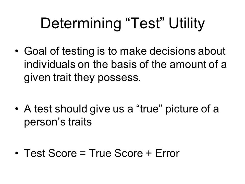 "Determining ""Test"" Utility Goal of testing is to make decisions about individuals on the basis of the amount of a given trait they possess. A test sho"